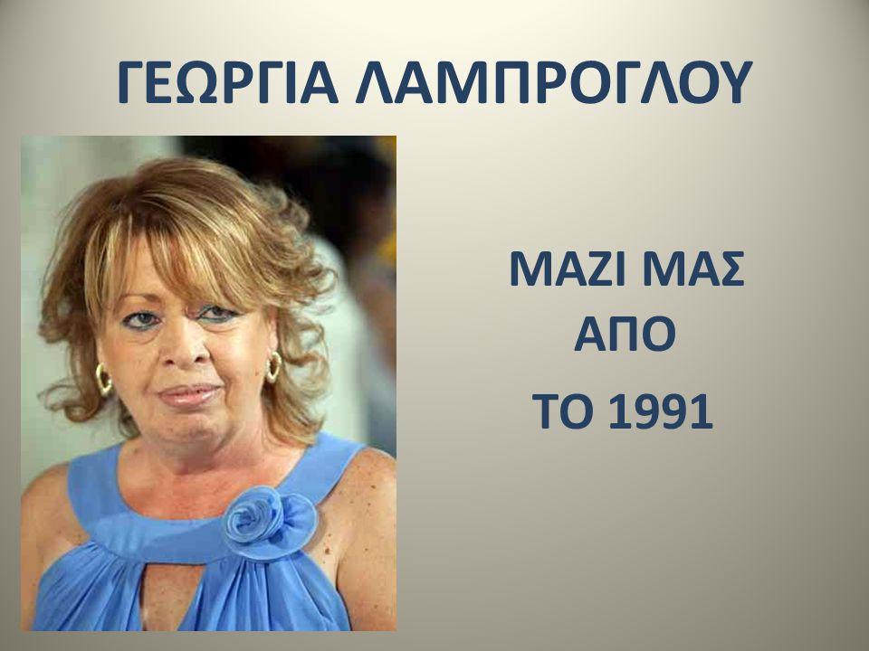ΓΕΩΡΓΙΑ ΛΑΜΠΡΟΓΛΟΥ ΜΑΖΙ ΜΑΣ ΑΠΟ ΤΟ 1991