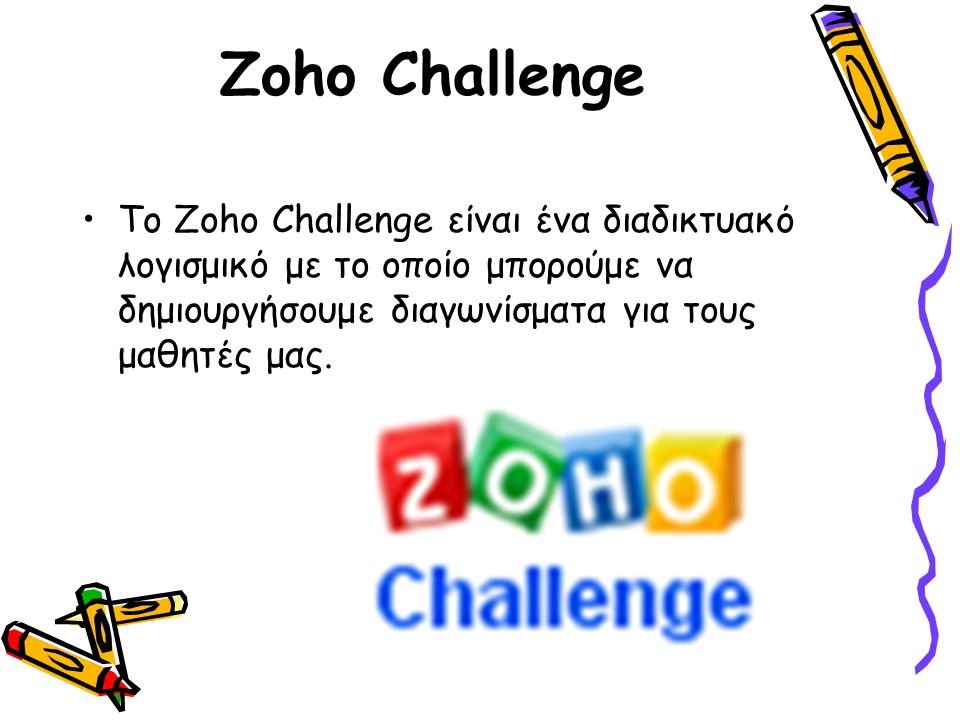 Zoho Challenge Το Zoho Challenge είναι ένα διαδικτυακό λογισμικό με το οποίο μπορούμε να δημιουργήσουμε διαγωνίσματα για τους μαθητές μας.