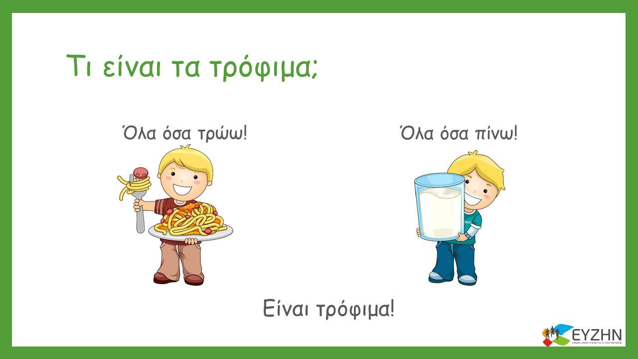 Τι είναι τα τρόφιμα; Όλα όσα τρώω! Όλα όσα πίνω! Είναι τρόφιμα!