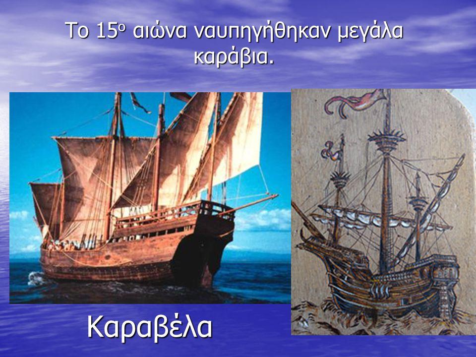 Το 15ο αιώνα ναυπηγήθηκαν μεγάλα καράβια.