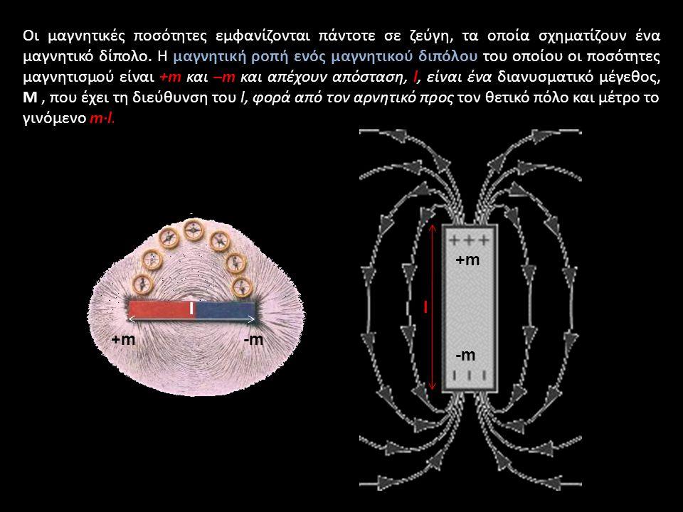 Οι μαγνητικές ποσότητες εμφανίζονται πάντοτε σε ζεύγη, τα οποία σχηματίζουν ένα μαγνητικό δίπολο. Η μαγνητική ροπή ενός μαγνητικού διπόλου του οποίου οι ποσότητες μαγνητισμού είναι +m και –m και απέχουν απόσταση, l, είναι ένα διανυσματικό μέγεθος, M , που έχει τη διεύθυνση του l, φορά από τον αρνητικό προς τον θετικό πόλο και μέτρο το γινόμενο m·l.