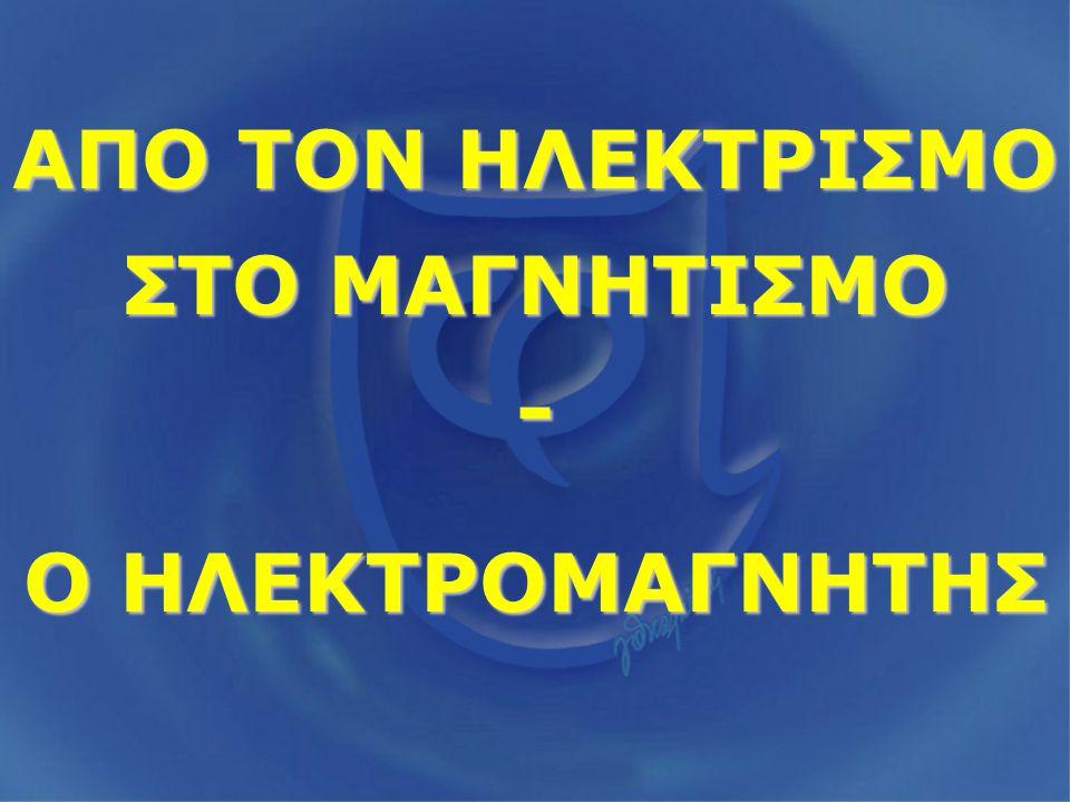 ΑΠΟ ΤΟΝ ΗΛΕΚΤΡΙΣΜΟ ΣΤΟ ΜΑΓΝΗΤΙΣΜΟ -