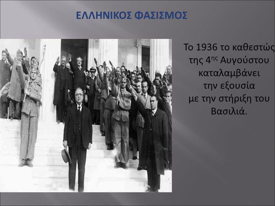 ΕΛΛΗΝΙΚΟΣ ΦΑΣΙΣΜΟΣ Το 1936 το καθεστώς της 4ης Αυγούστου καταλαμβάνει