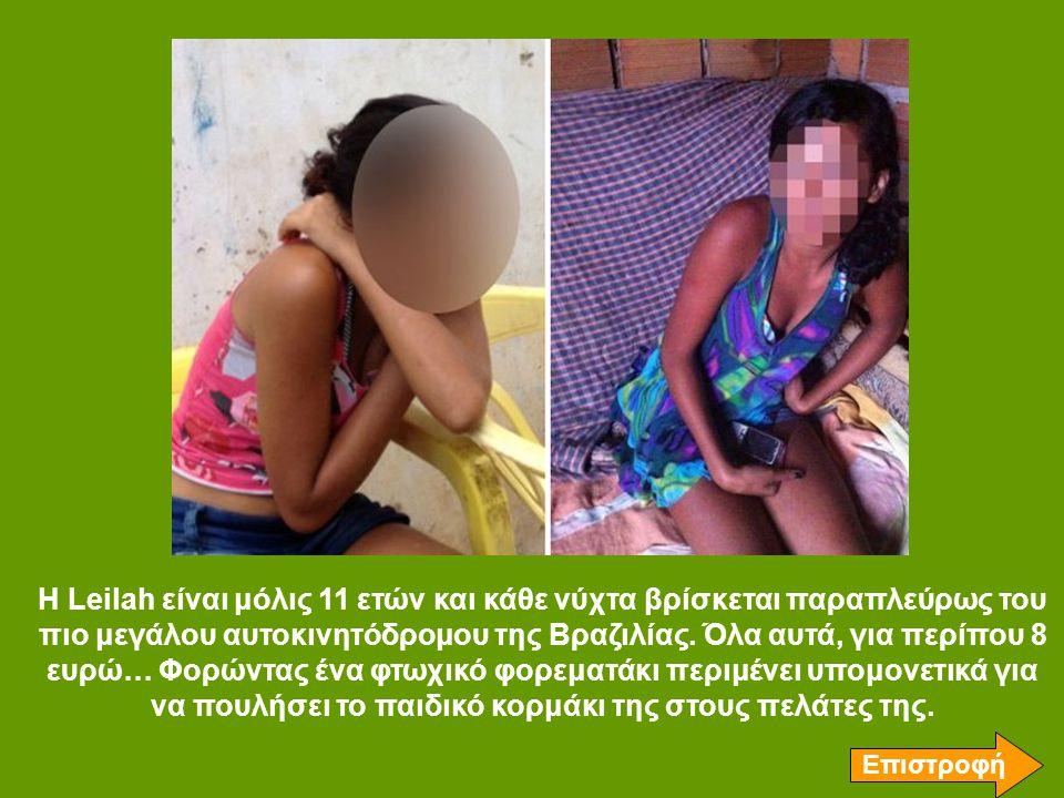 Η Leilah είναι μόλις 11 ετών και κάθε νύχτα βρίσκεται παραπλεύρως του πιο μεγάλου αυτοκινητόδρομου της Βραζιλίας. Όλα αυτά, για περίπου 8 ευρώ… Φορώντας ένα φτωχικό φορεματάκι περιμένει υπομονετικά για να πουλήσει το παιδικό κορμάκι της στους πελάτες της.