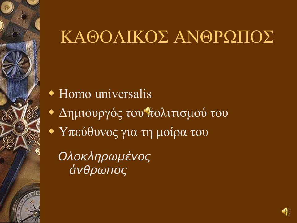 ΚΑΘΟΛΙΚΟΣ ΑΝΘΡΩΠΟΣ Homo universalis Δημιουργός του πολιτισμού του