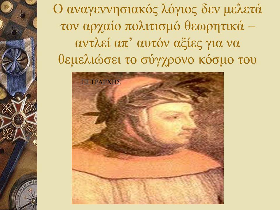 Ο αναγεννησιακός λόγιος δεν μελετά τον αρχαίο πολιτισμό θεωρητικά – αντλεί απ' αυτόν αξίες για να θεμελιώσει το σύγχρονο κόσμο του