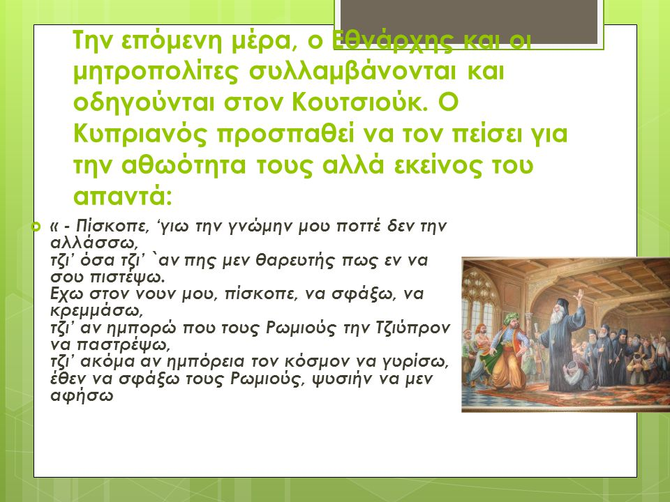 Την επόμενη μέρα, ο Εθνάρχης και οι μητροπολίτες συλλαμβάνονται και οδηγούνται στον Κουτσιούκ. Ο Κυπριανός προσπαθεί να τον πείσει για την αθωότητα τους αλλά εκείνος του απαντά: