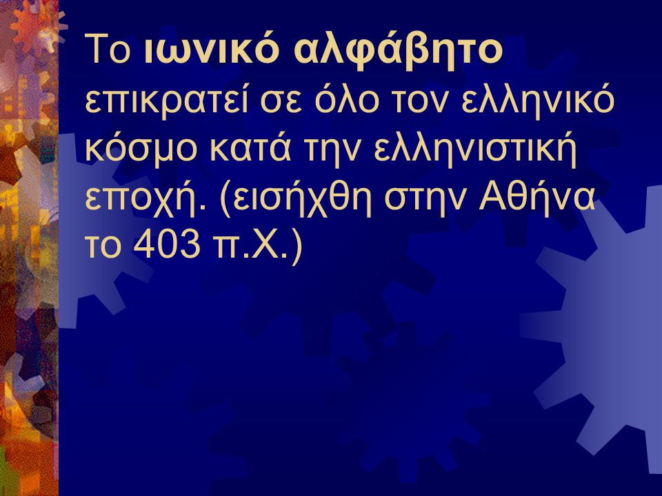 Το ιωνικό αλφάβητο επικρατεί σε όλο τον ελληνικό κόσμο κατά την ελληνιστική εποχή.