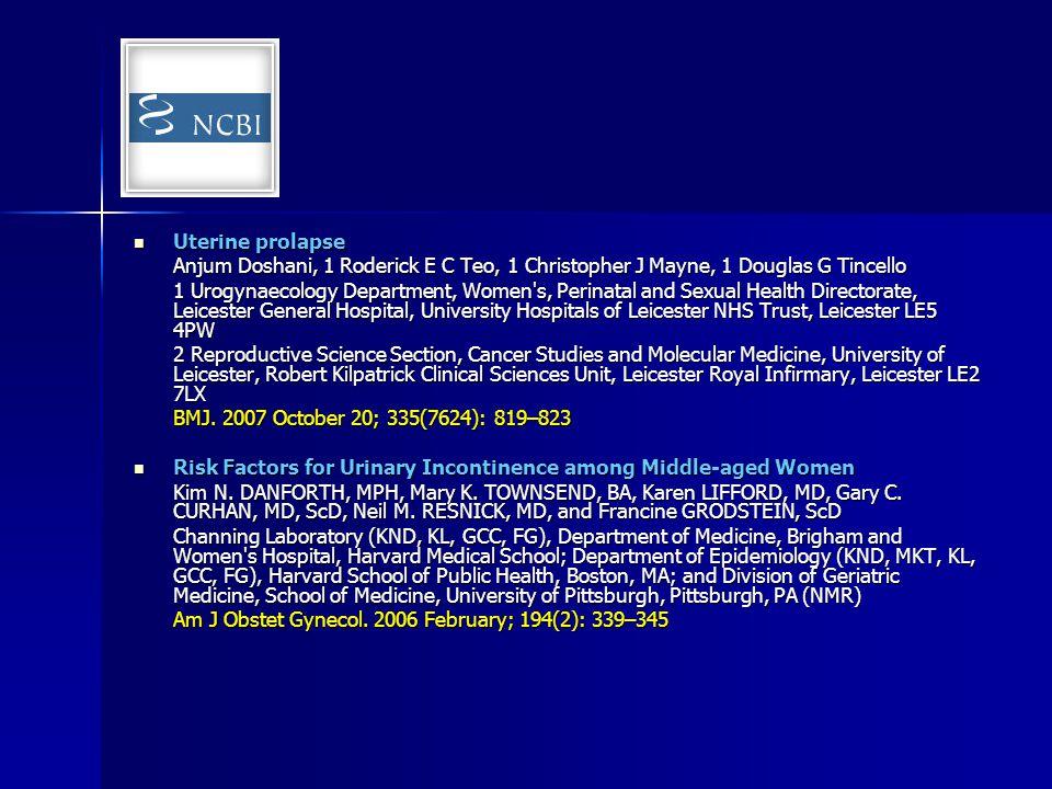Uterine prolapse Anjum Doshani, 1 Roderick E C Teo, 1 Christopher J Mayne, 1 Douglas G Tincello.