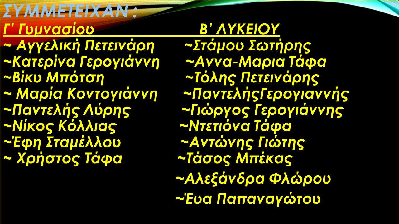 ΣΥΜΜΕΤΕΙΧΑΝ : Γ' Γυμνασίου Β' ΛΥΚΕΙΟΥ ~ Αγγελική Πετεινάρη ~Στάμου Σωτήρης ~Κατερίνα Γερογιάννη ~Αννα-Μαρια Τάφα ~Βίκυ Μπότση ~Τόλης Πετεινάρης ~ Μαρία Κοντογιάννη ~ΠαντελήςΓερογιαννής ~Παντελής Λύρης ~Γιώργος Γερογιάννης ~Νίκος Κόλλιας ~Ντετιόνα Τάφα ~Έφη Σταμέλλου ~Αντώνης Γιώτης ~ Χρήστος Τάφα ~Τάσος Μπέκας