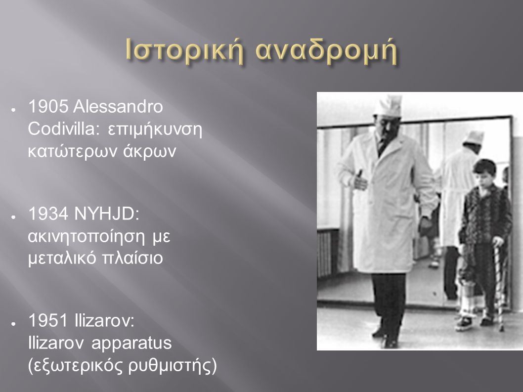 Ιστορική αναδρομή 1905 Alessandro Codivilla: επιμήκυνση κατώτερων άκρων. 1934 NYHJD: ακινητοποίηση με μεταλικό πλαίσιο.