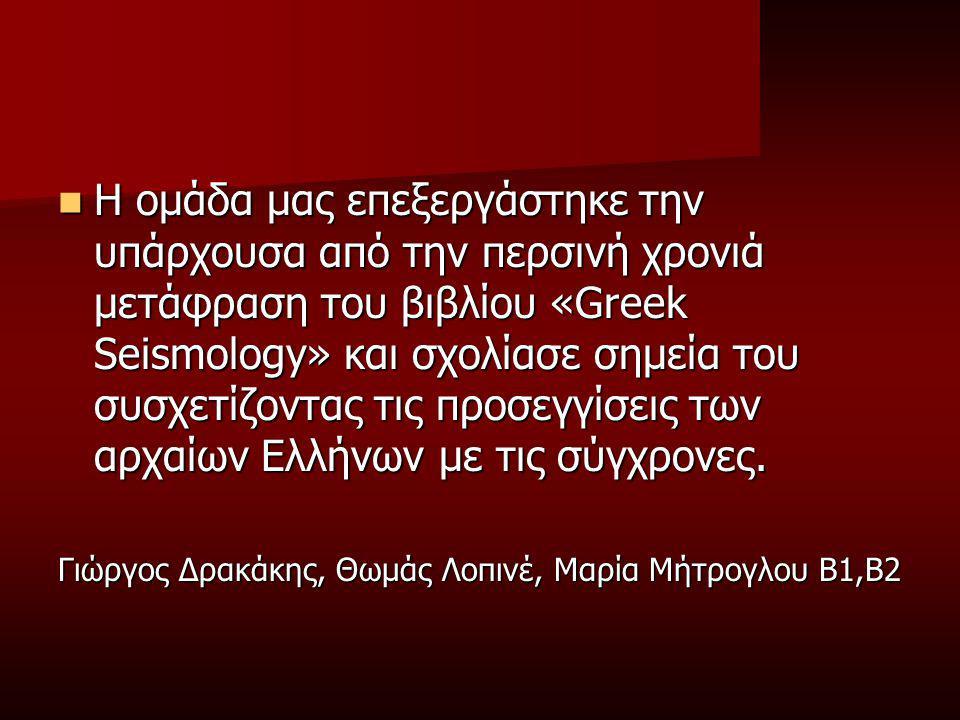 Η ομάδα μας επεξεργάστηκε την υπάρχουσα από την περσινή χρονιά μετάφραση του βιβλίου «Greek Seismology» και σχολίασε σημεία του συσχετίζοντας τις προσεγγίσεις των αρχαίων Ελλήνων με τις σύγχρονες.