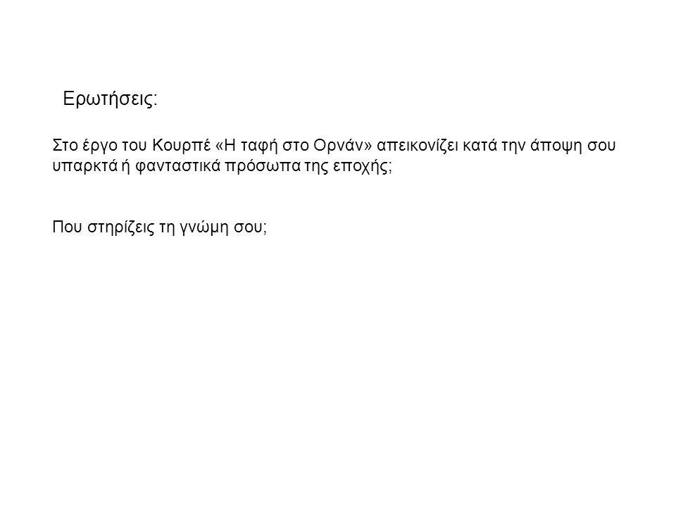 Ερωτήσεις: Στο έργο του Κουρπέ «Η ταφή στο Ορνάν» απεικονίζει κατά την άποψη σου. υπαρκτά ή φανταστικά πρόσωπα της εποχής;