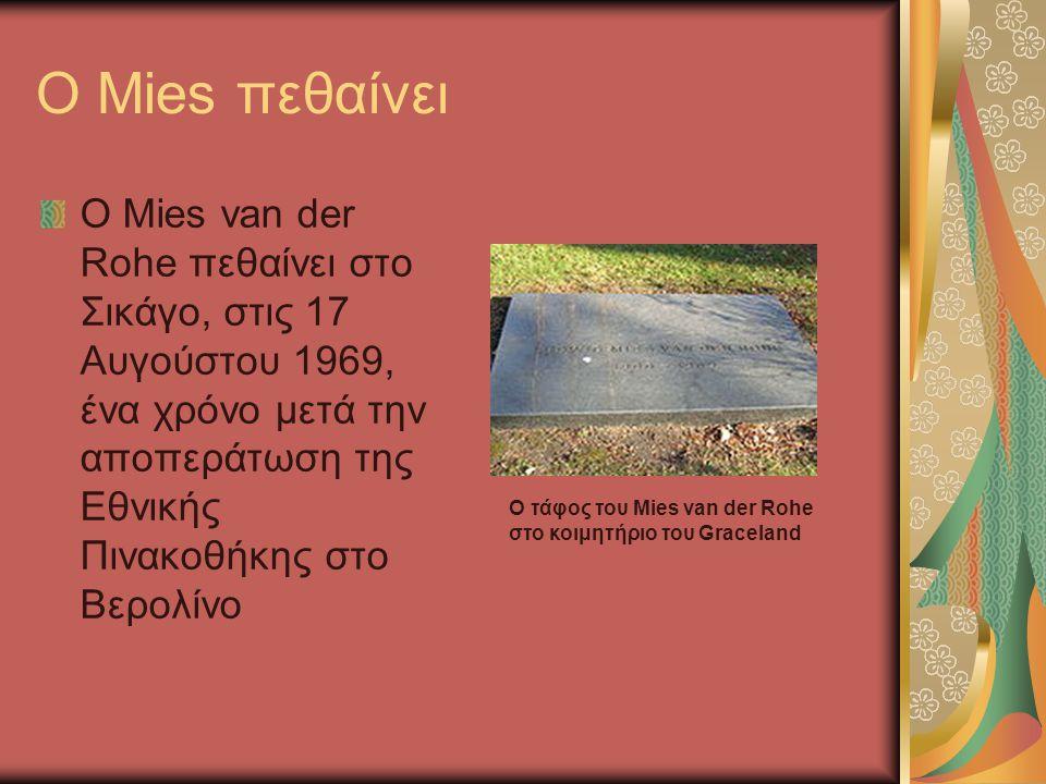 O Mies πεθαίνει Ο Mies van der Rohe πεθαίνει στο Σικάγο, στις 17 Αυγούστου 1969, ένα χρόνο μετά την αποπεράτωση της Εθνικής Πινακοθήκης στο Βερολίνο.