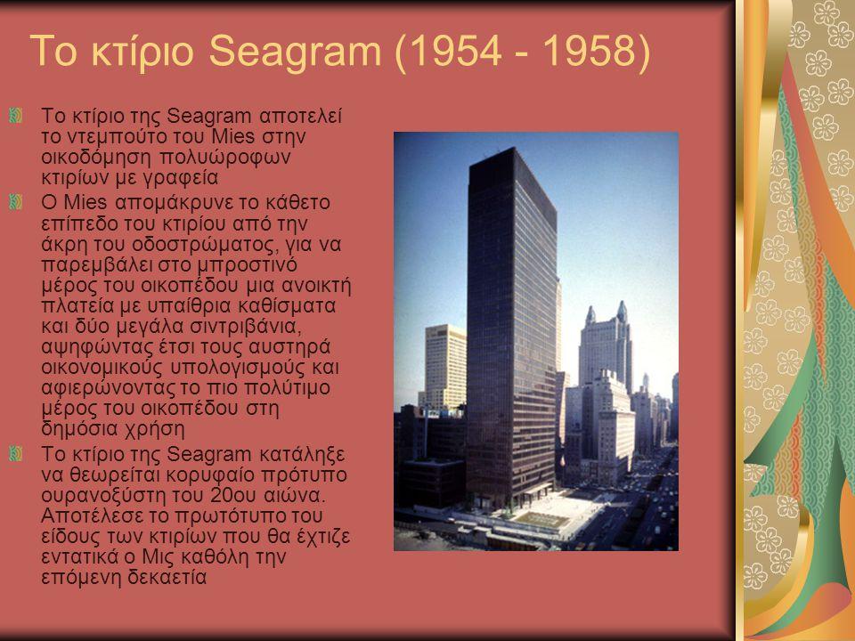 To κτίριο Seagram (1954 - 1958) Το κτίριο της Seagram αποτελεί το ντεμπούτο του Mies στην οικοδόμηση πολυώροφων κτιρίων με γραφεία.