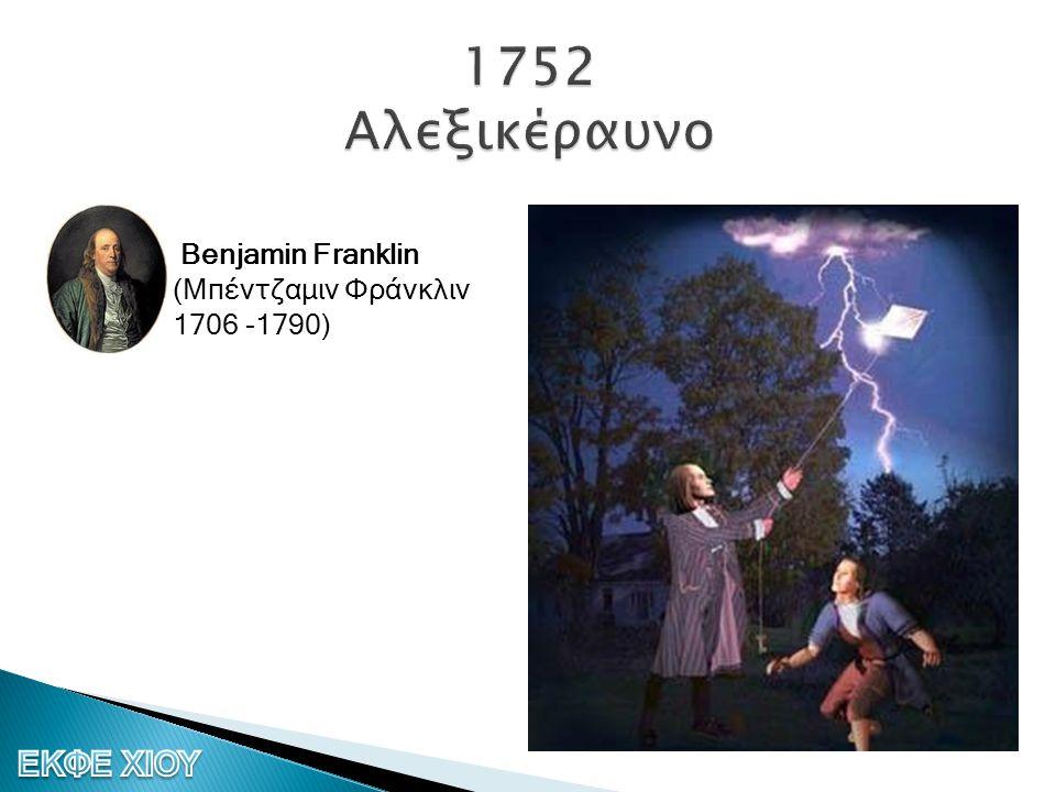 1752 Αλεξικέραυνο Benjamin Franklin (Μπέντζαμιν Φράνκλιν 1706 -1790)