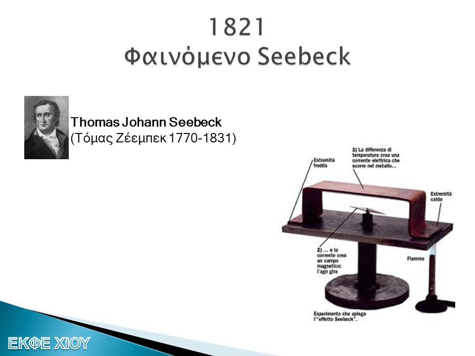 1821 Φαινόμενο Seebeck Thomas Johann Seebeck (Τόμας Ζέεμπεκ 1770-1831)