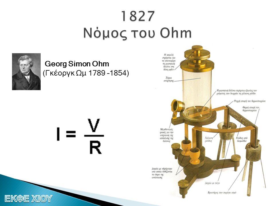 1827 Νόμος του Ohm Georg Simon Ohm (Γκέοργκ Ωμ 1789 –1854)