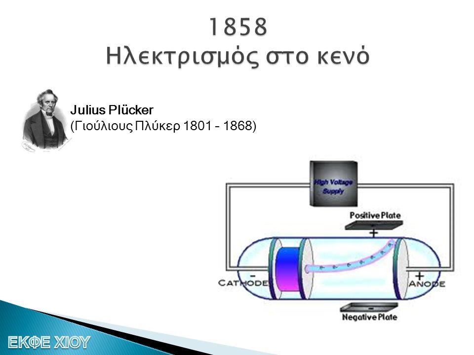 1858 Ηλεκτρισμός στο κενό Julius Plücker (Γιούλιους Πλύκερ 1801 – 1868)