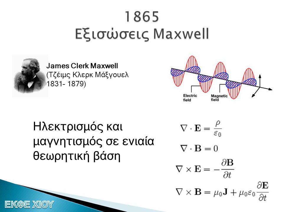 1865 Εξισώσεις Maxwell James Clerk Maxwell (Τζέιμς Κλερκ Μάξγουελ 1831– 1879) Ηλεκτρισμός και μαγνητισμός σε ενιαία θεωρητική βάση.