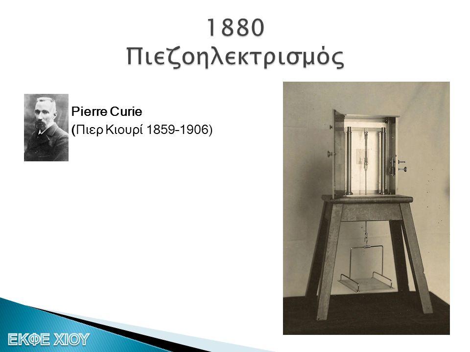 1880 Πιεζοηλεκτρισμός Pierre Curie (Πιερ Κιουρί 1859–1906)