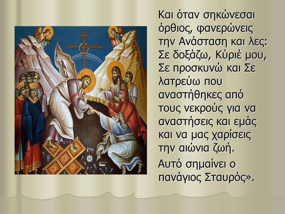 Και όταν σηκώνεσαι όρθιος, φανερώνεις την Ανάσταση και λες: Σε δοξάζω, Κύριέ μου, Σε προσκυνώ και Σε λατρεύω που αναστήθηκες από τους νεκρούς για να αναστήσεις και εμάς και να μας χαρίσεις την αιώνια ζωή.