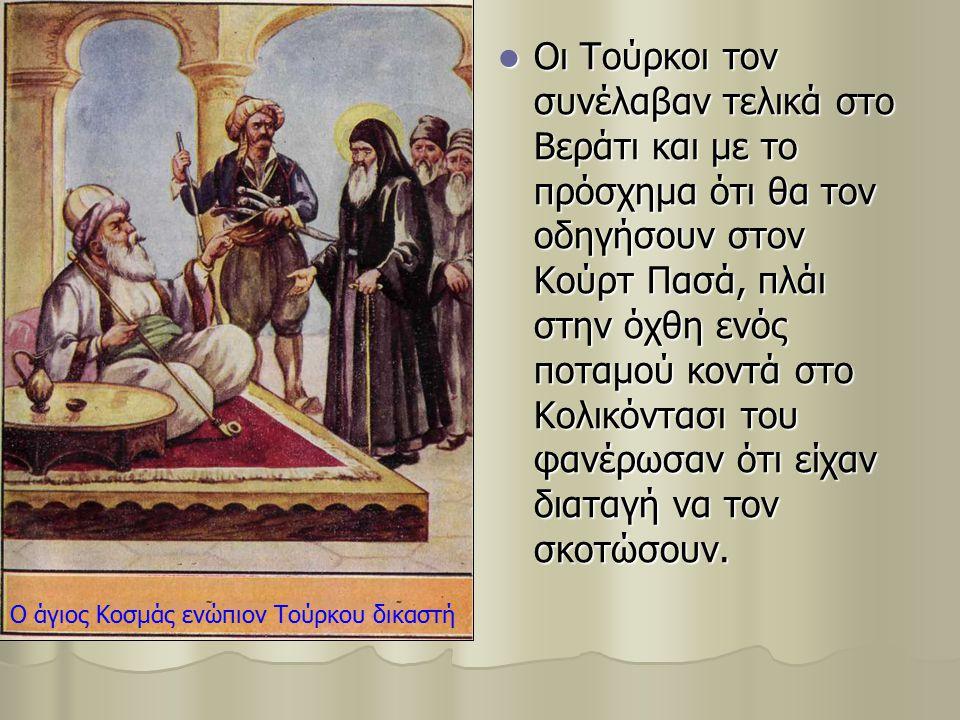 Οι Τούρκοι τον συνέλαβαν τελικά στο Βεράτι και με το πρόσχημα ότι θα τον οδηγήσουν στον Κούρτ Πασά, πλάι στην όχθη ενός ποταμού κοντά στο Κολικόντασι του φανέρωσαν ότι είχαν διαταγή να τον σκοτώσουν.