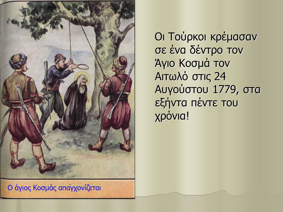 Οι Τούρκοι κρέμασαν σε ένα δέντρο τον Άγιο Κοσμά τον Αιτωλό στις 24 Αυγούστου 1779, στα εξήντα πέντε του χρόνια!