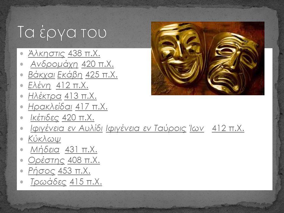Τα έργα του Άλκηστις 438 π.Χ. Ανδρομάχη 420 π.Χ. Βάκχαι Εκάβη 425 π.Χ.
