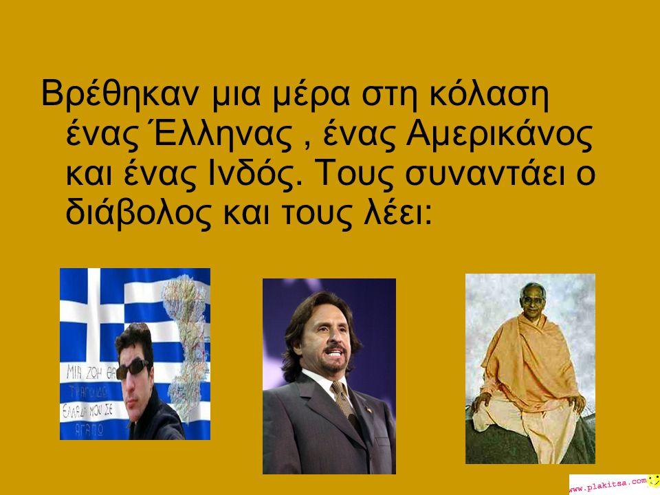 Βρέθηκαν μια μέρα στη κόλαση ένας Έλληνας , ένας Αμερικάνος και ένας Ινδός.