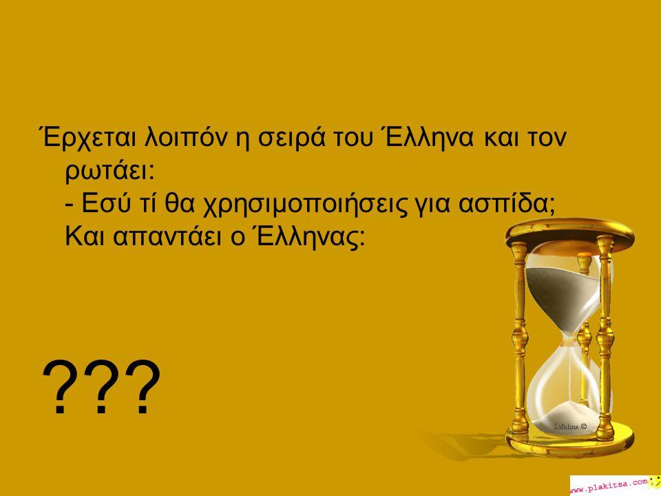 Έρχεται λοιπόν η σειρά του Έλληνα και τον ρωτάει: - Εσύ τί θα χρησιμοποιήσεις για ασπίδα; Και απαντάει ο Έλληνας: