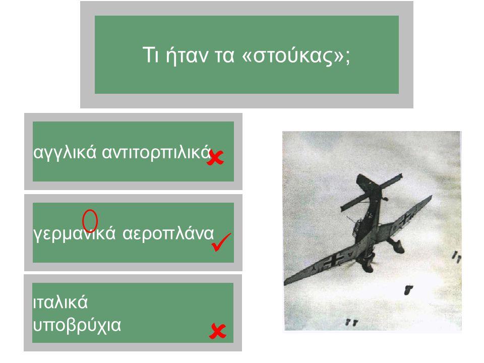    Τι ήταν τα «στούκας»; αγγλικά αντιτορπιλικά γερμανικά αεροπλάνα