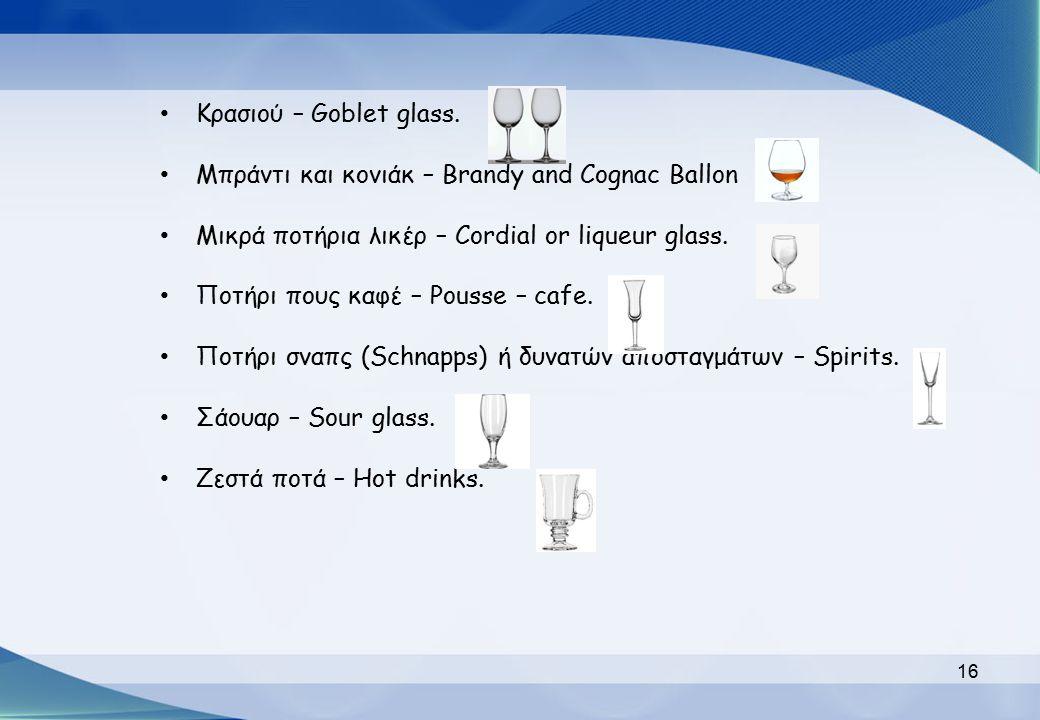 Κρασιού – Goblet glass. Μπράντι και κονιάκ – Brandy and Cognac Ballon. Μικρά ποτήρια λικέρ – Cordial or liqueur glass.