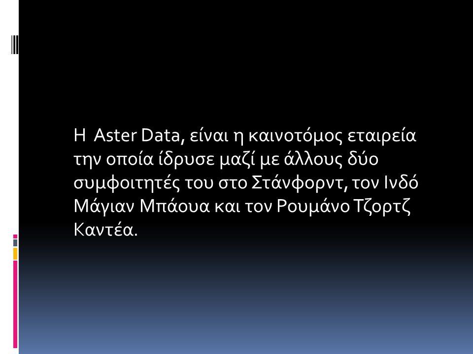 Η Aster Data, είναι η καινοτόμος εταιρεία την οποία ίδρυσε μαζί με άλλους δύο συμφοιτητές του στο Στάνφορντ, τον Ινδό Μάγιαν Μπάουα και τον Ρουμάνο Τζορτζ Καντέα.