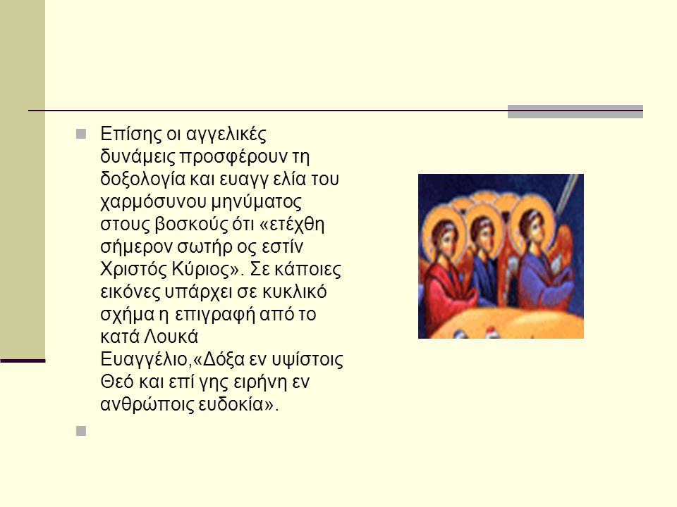Επίσης οι αγγελικές δυνάμεις προσφέρουν τη δοξολογία και ευαγγ ελία του χαρμόσυνου μηνύματος στους βοσκούς ότι «ετέχθη σήμερον σωτήρ ος εστίν Χριστός Κύριος». Σε κάποιες εικόνες υπάρχει σε κυκλικό σχήμα η επιγραφή από το κατά Λουκά Ευαγγέλιο,«Δόξα εν υψίστοις Θεό και επί γης ειρήνη εν ανθρώποις ευδοκία».