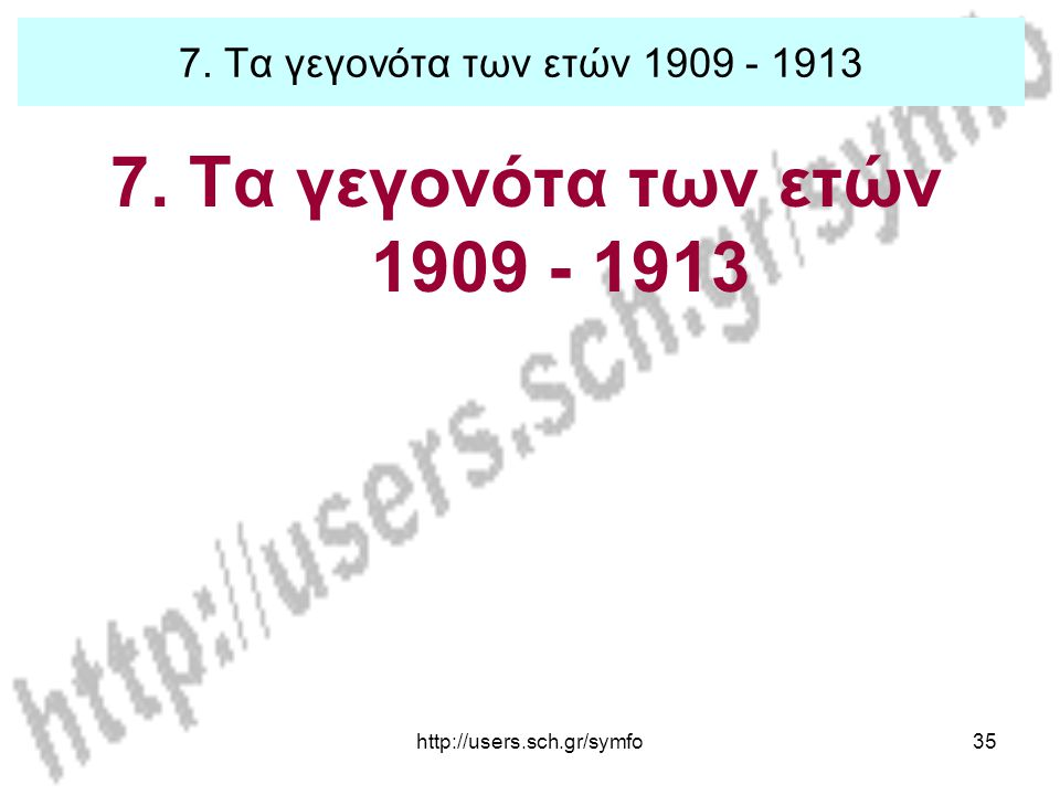 7. Τα γεγονότα των ετών 1909 - 1913 7. Τα γεγονότα των ετών 1909 - 1913 http://users.sch.gr/symfo
