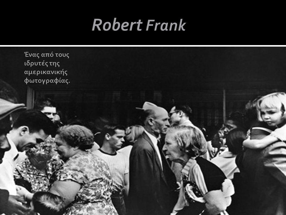 Robert Frank Ένας από τους ιδρυτές της αμερικανικής φωτογραφίας.