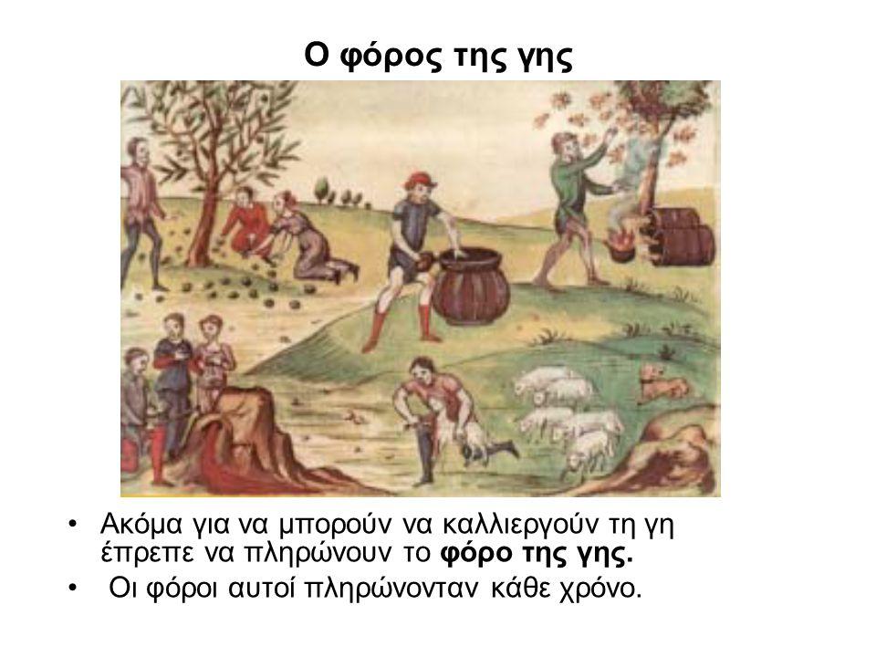 Ο φόρος της γης Ακόμα για να μπορούν να καλλιεργούν τη γη έπρεπε να πληρώνουν το φόρο της γης.