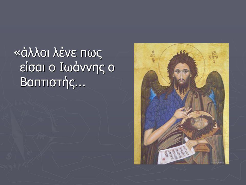 «άλλοι λένε πως είσαι ο Ιωάννης ο Βαπτιστής...