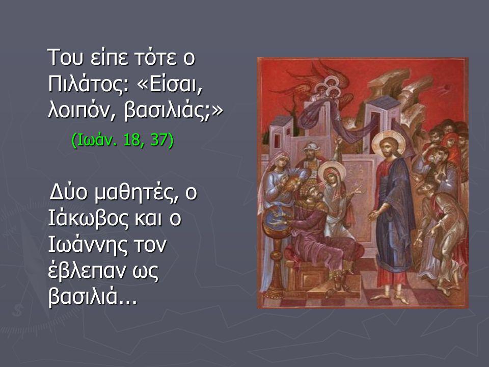 Του είπε τότε ο Πιλάτος: «Είσαι, λοιπόν, βασιλιάς;»
