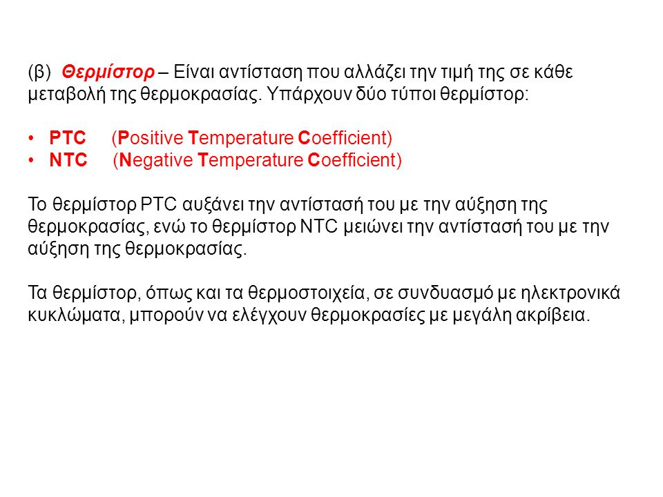(β) Θερμίστορ – Είναι αντίσταση που αλλάζει την τιμή της σε κάθε μεταβολή της θερμοκρασίας. Υπάρχουν δύο τύποι θερμίστορ: