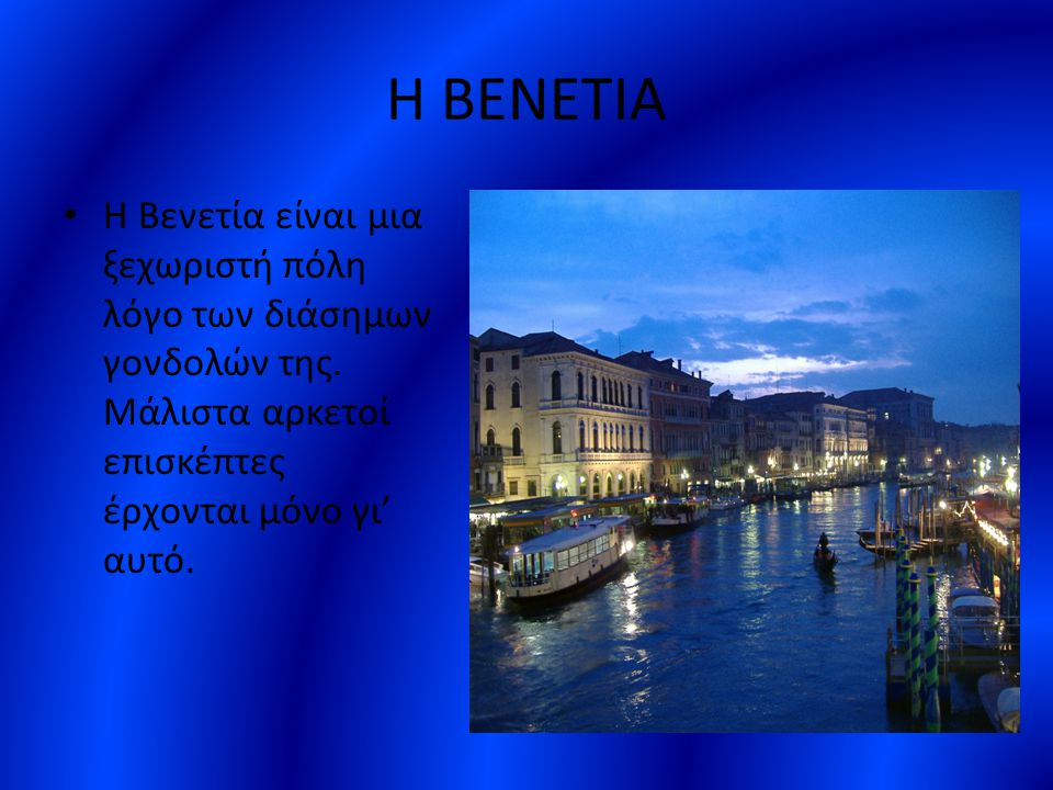 Η ΒΕΝΕΤΙΑ Η Βενετία είναι μια ξεχωριστή πόλη λόγο των διάσημων γονδολών της.