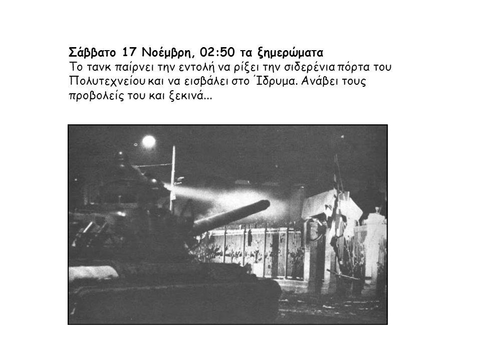 Σάββατο 17 Νοέμβρη, 02:50 τα ξημερώματα Το τανκ παίρνει την εντολή να ρίξει την σιδερένια πόρτα του Πολυτεχνείου και να εισβάλει στο Ίδρυμα.