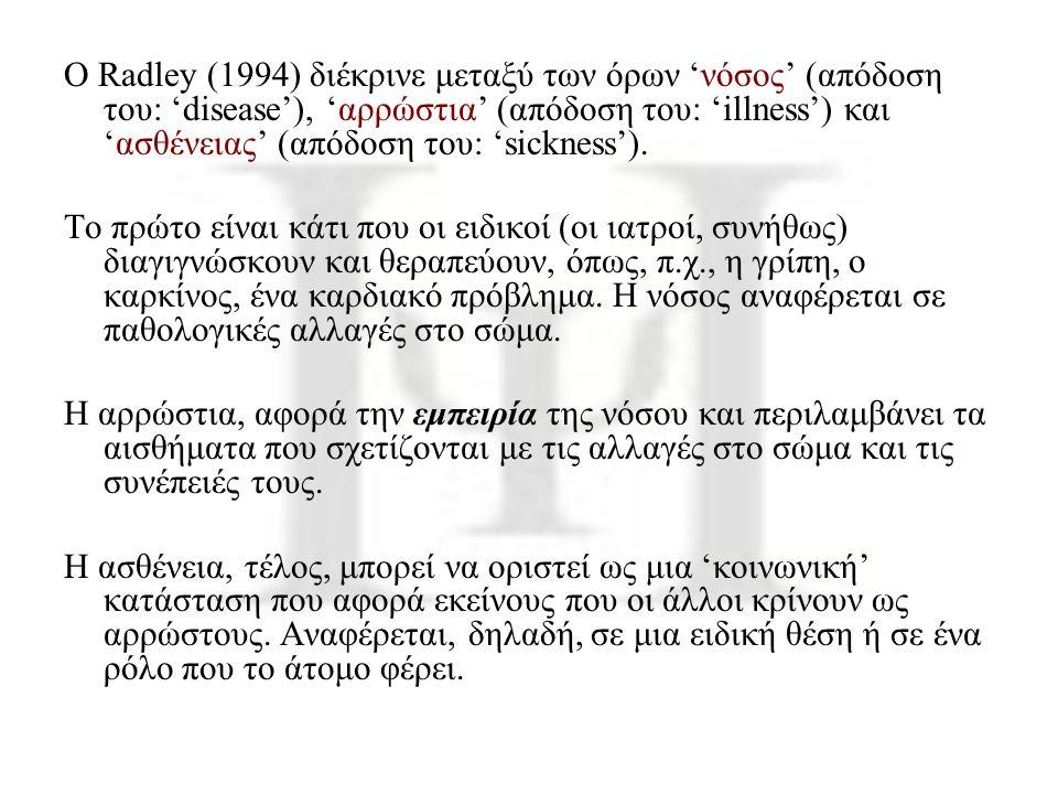 Ο Radley (1994) διέκρινε μεταξύ των όρων 'νόσος' (απόδοση του: 'disease'), 'αρρώστια' (απόδοση του: 'illness') και 'ασθένειας' (απόδοση του: 'sickness').