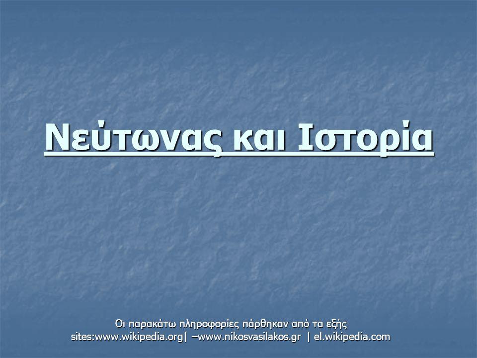 Νεύτωνας και Ιστορία Οι παρακάτω πληροφορίες πάρθηκαν από τα εξής sites:www.wikipedia.org| –www.nikosvasilakos.gr | el.wikipedia.com.