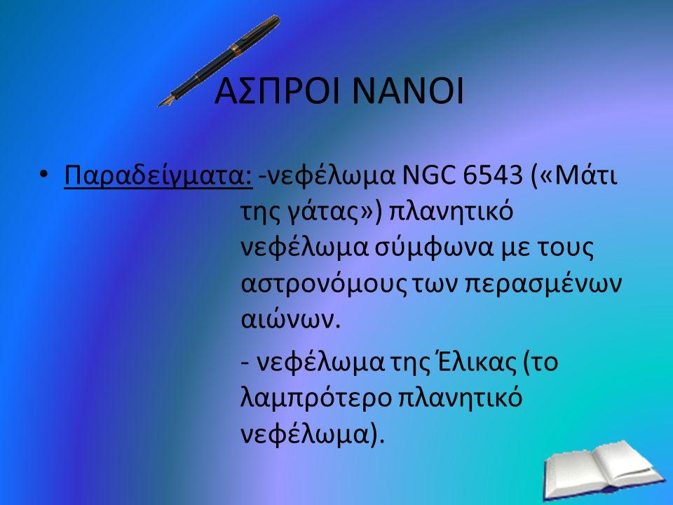 ΑΣΠΡΟΙ ΝΑΝΟΙ Παραδείγματα: -νεφέλωμα NGC 6543 («Μάτι της γάτας») πλανητικό νεφέλωμα σύμφωνα με τους αστρονόμους των περασμένων αιώνων.