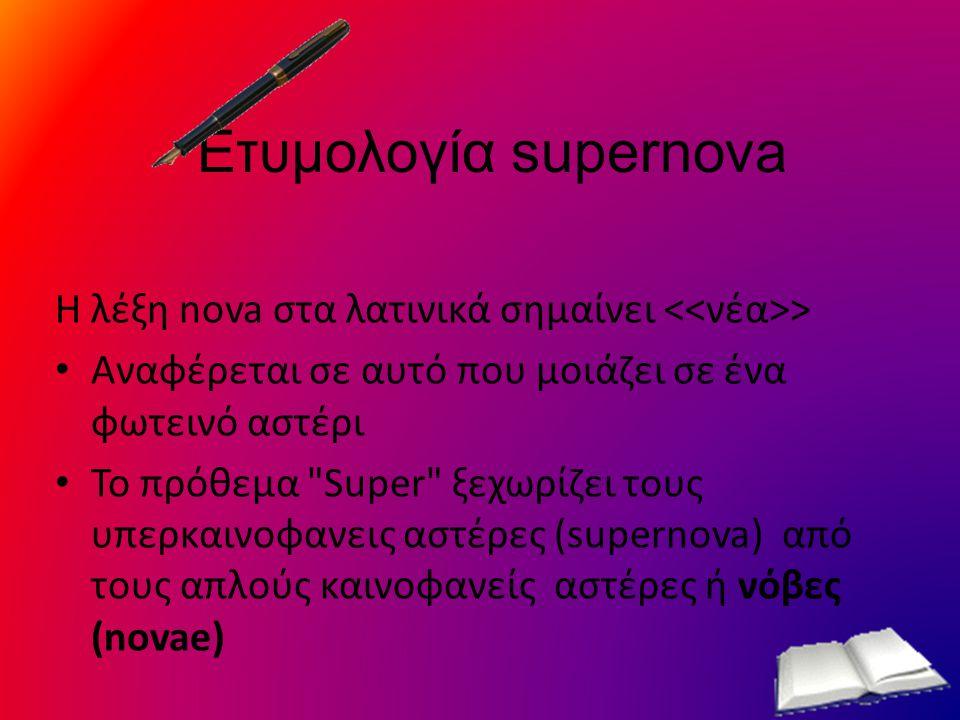 Ετυμολογία supernova Η λέξη nova στα λατινικά σημαίνει <<νέα>> Αναφέρεται σε αυτό που μοιάζει σε ένα φωτεινό αστέρι.