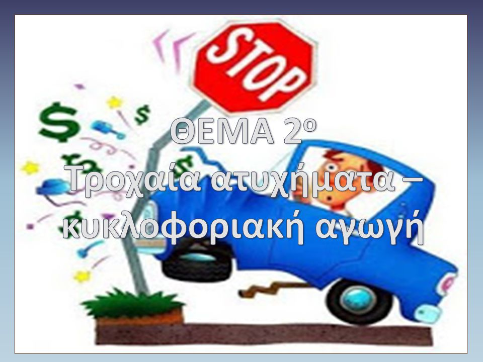 ΘΕΜΑ 2ο Τροχαία ατυχήματα –κυκλοφοριακή αγωγή