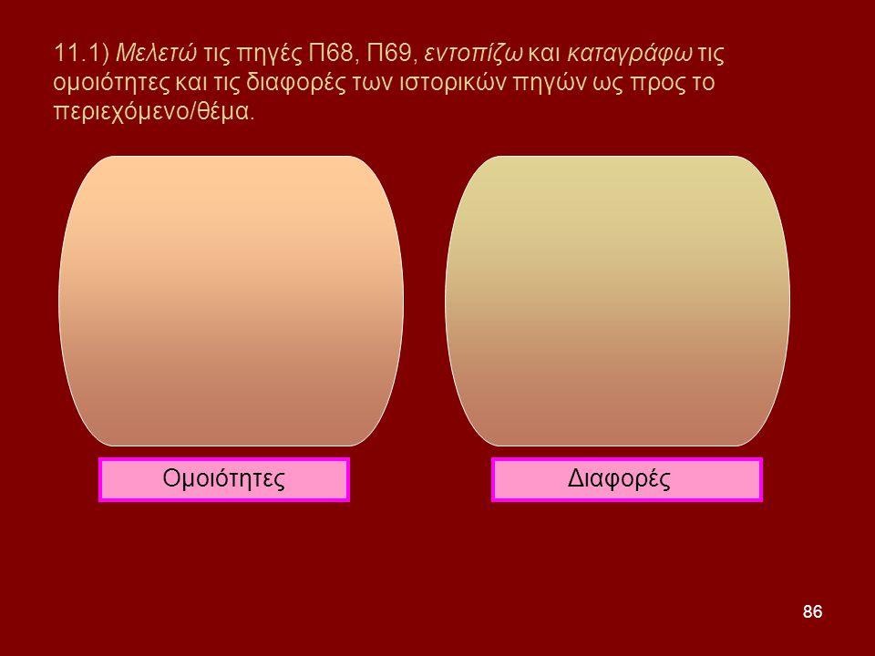 11.1) Μελετώ τις πηγές Π68, Π69, εντοπίζω και καταγράφω τις ομοιότητες και τις διαφορές των ιστορικών πηγών ως προς το περιεχόμενο/θέμα.
