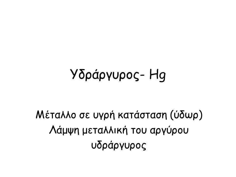 Υδράργυρος- Hg Μέταλλο σε υγρή κατάσταση (ύδωρ)